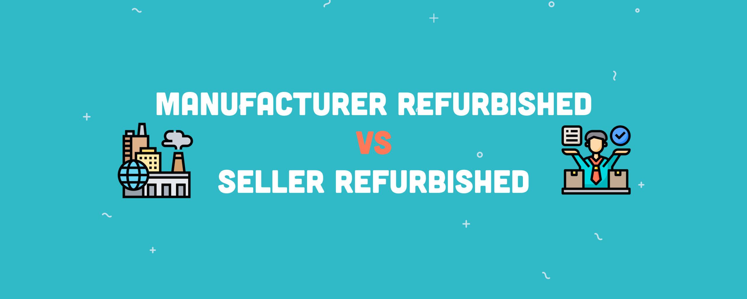 Manufacturer Refurbished VS Seller Refurbished: What Does It Mean?
